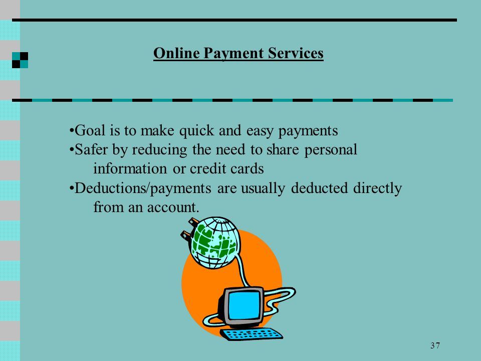 37 Online Payment Services Goal is to make quick and easy payments Safer by reducing the need to share personal information or credit cards Deductions