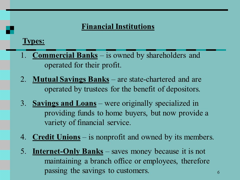 6 Financial Institutions Types: 1. Commercial Banks – is owned by shareholders and operated for their profit. 2. Mutual Savings Banks – are state-char
