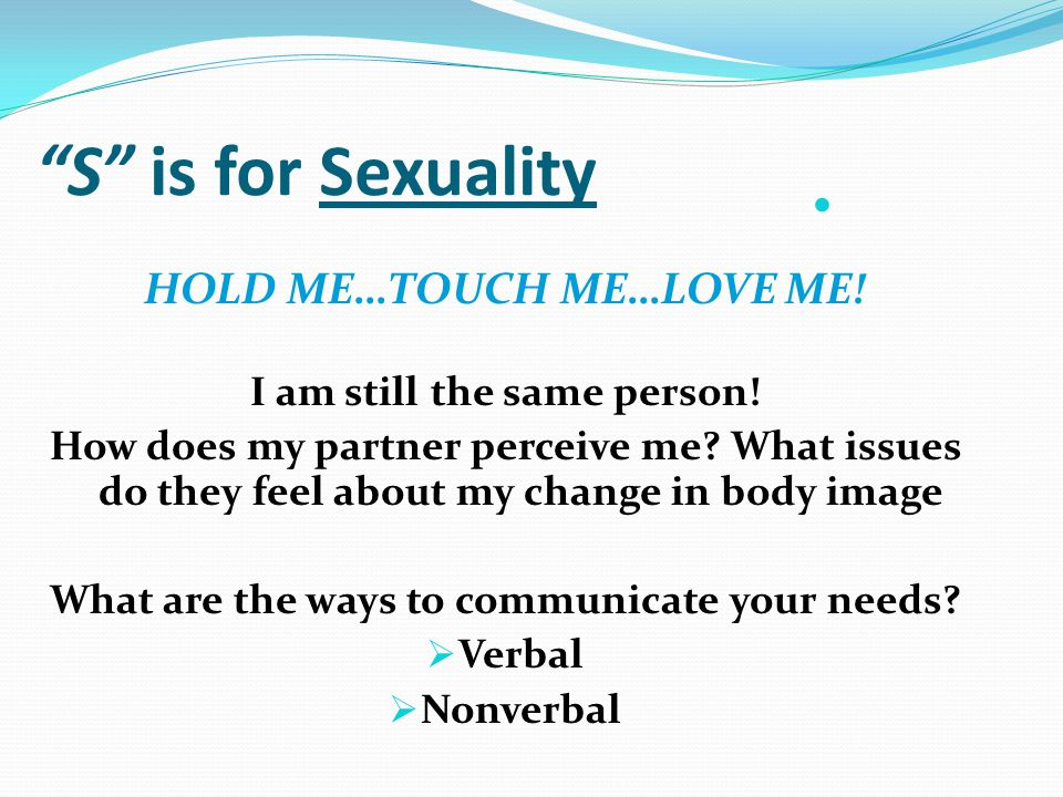 S is for Sexuality HOLD ME…TOUCH ME…LOVE ME. I am still the same person.