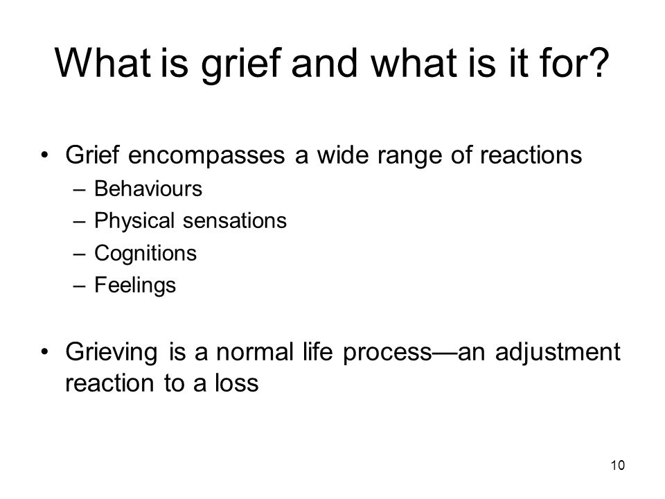 10 What is grief and what is it for? Grief encompasses a wide range of reactions –Behaviours –Physical sensations –Cognitions –Feelings Grieving is a