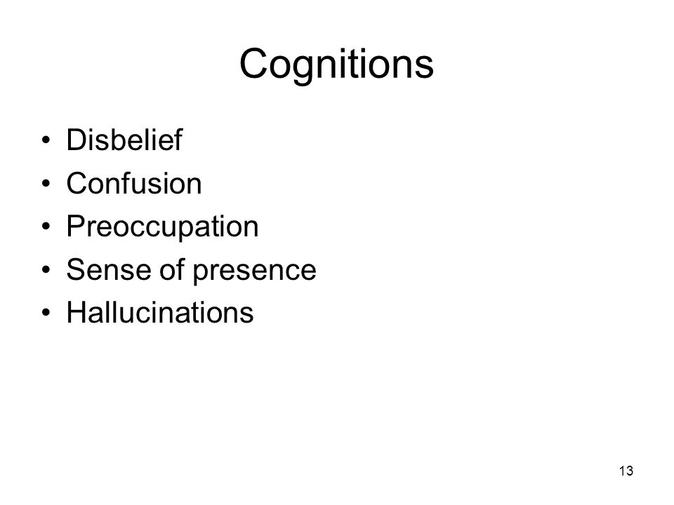 13 Cognitions Disbelief Confusion Preoccupation Sense of presence Hallucinations