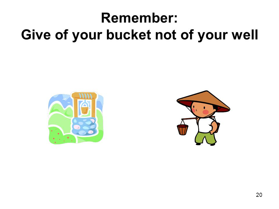 20 Remember: Give of your bucket not of your well