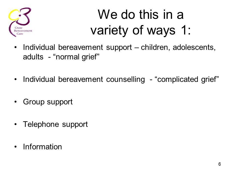 "6 We do this in a variety of ways 1: Individual bereavement support – children, adolescents, adults - ""normal grief"" Individual bereavement counsellin"
