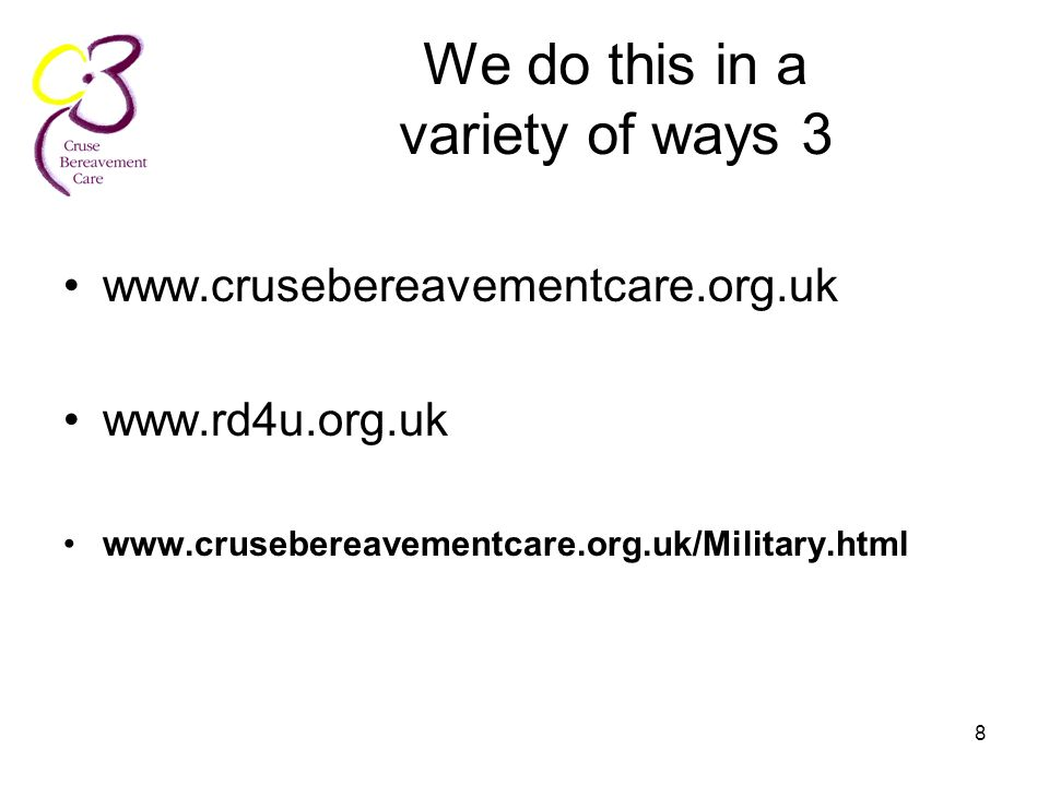 8 We do this in a variety of ways 3 www.crusebereavementcare.org.uk www.rd4u.org.uk www.crusebereavementcare.org.uk/Military.html