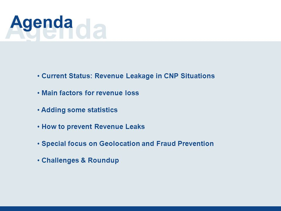 Agenda Current Status: Revenue Leakage in CNP Situations Main factors for revenue loss Adding some statistics How to prevent Revenue Leaks Special focus on Geolocation and Fraud Prevention Challenges & Roundup