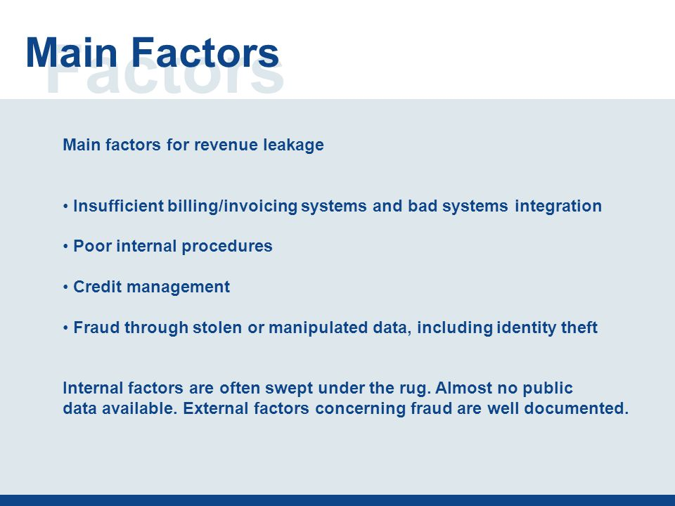 Factors Main Factors Main factors for revenue leakage Insufficient billing/invoicing systems and bad systems integration Poor internal procedures Credit management Fraud through stolen or manipulated data, including identity theft Internal factors are often swept under the rug.