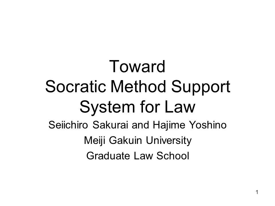 1 Toward Socratic Method Support System for Law Seiichiro Sakurai and Hajime Yoshino Meiji Gakuin University Graduate Law School