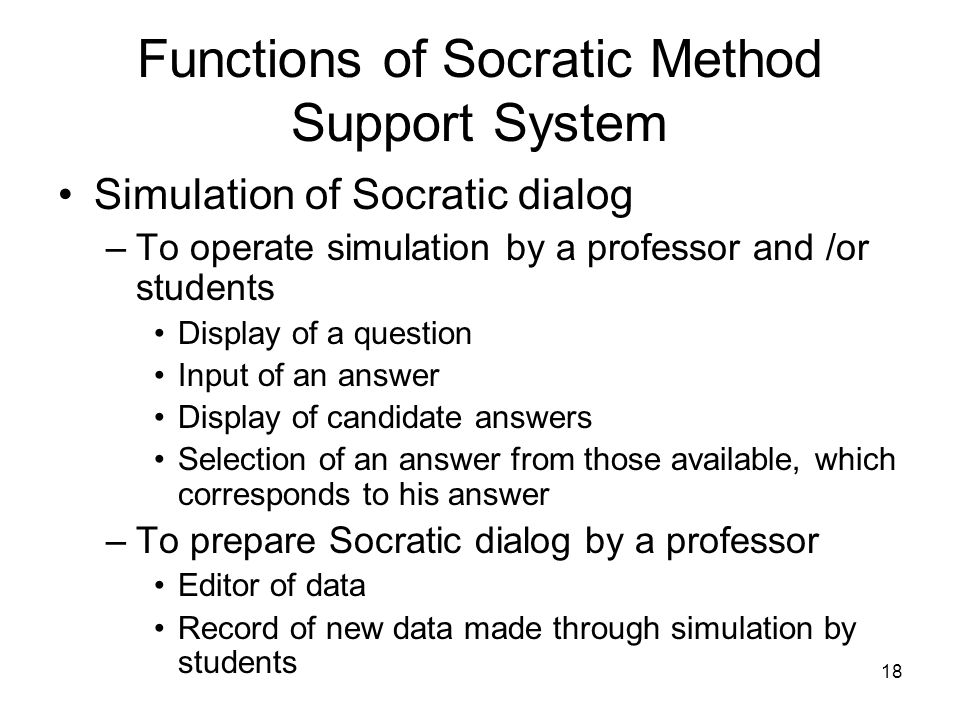 18 Functions of Socratic Method Support System Simulation of Socratic dialog –To operate simulation by a professor and /or students Display of a question Input of an answer Display of candidate answers Selection of an answer from those available, which corresponds to his answer –To prepare Socratic dialog by a professor Editor of data Record of new data made through simulation by students