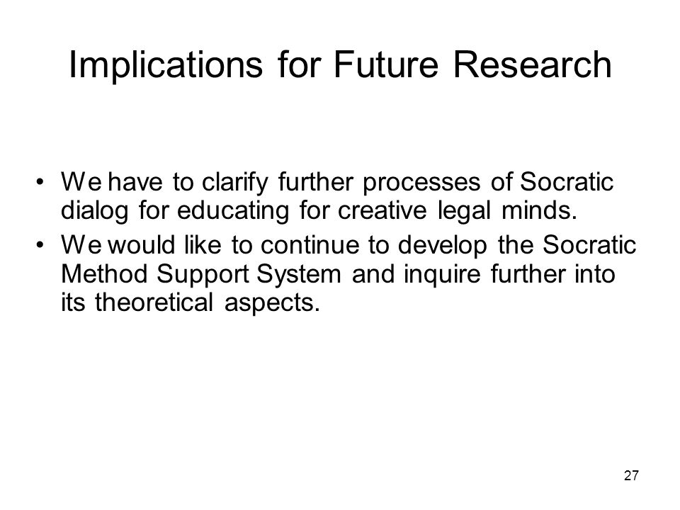27 Implications for Future Research We have to clarify further processes of Socratic dialog for educating for creative legal minds.