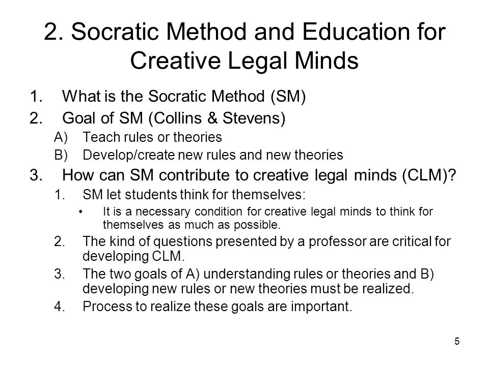 5 2. Socratic Method and Education for Creative Legal Minds 1.What is the Socratic Method (SM) 2.Goal of SM (Collins & Stevens) A)Teach rules or theor