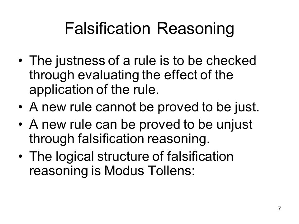 7 Falsification Reasoning The justness of a rule is to be checked through evaluating the effect of the application of the rule.