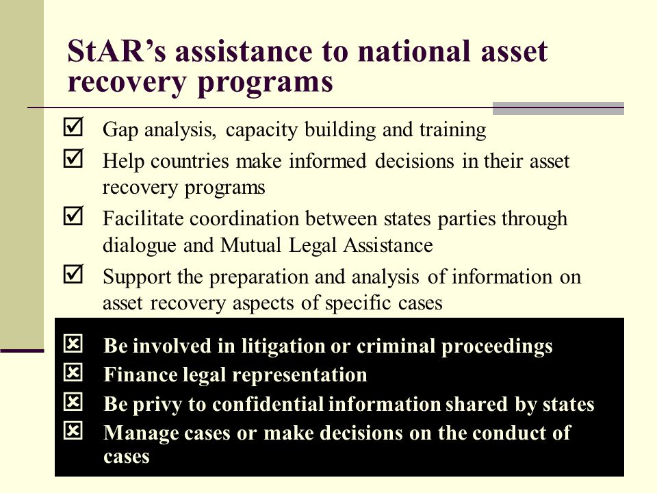 9  Be involved in litigation or criminal proceedings  Finance legal representation  Be privy to confidential information shared by states  Manage cases or make decisions on the conduct of cases StAR's assistance to national asset recovery programs  Gap analysis, capacity building and training  Help countries make informed decisions in their asset recovery programs  Facilitate coordination between states parties through dialogue and Mutual Legal Assistance  Support the preparation and analysis of information on asset recovery aspects of specific cases