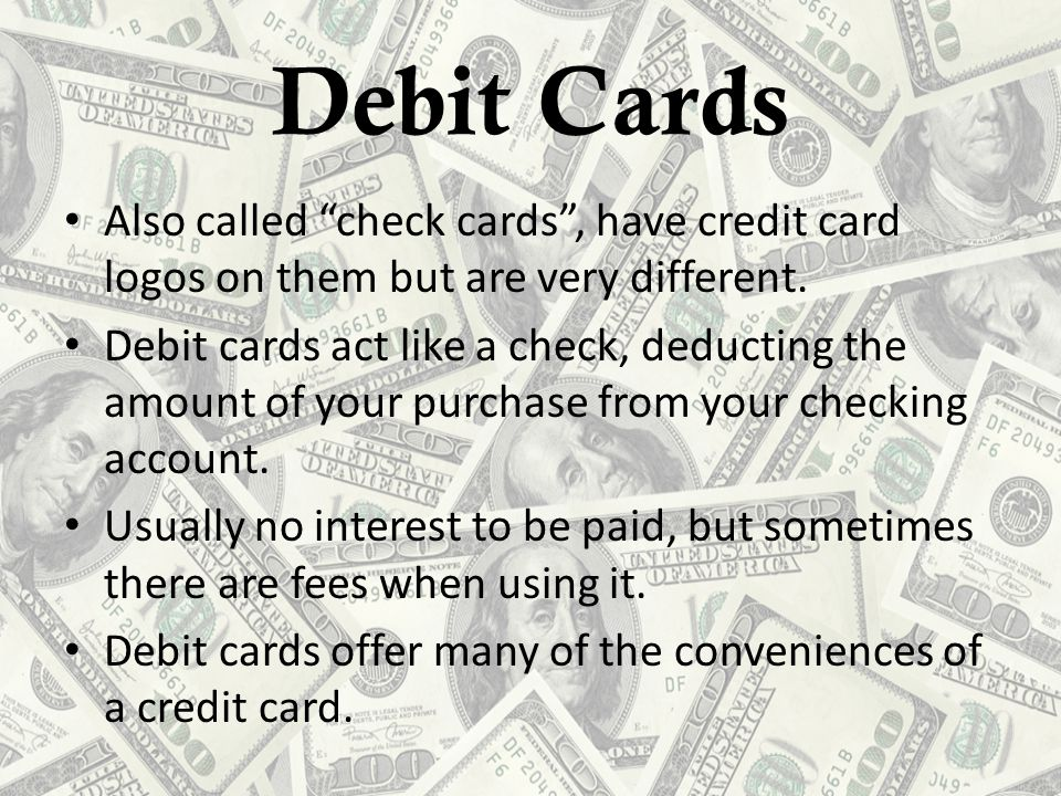 Debit Cards Also called check cards , have credit card logos on them but are very different.