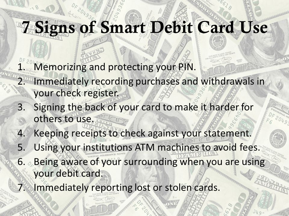 7 Signs of Smart Debit Card Use 1.Memorizing and protecting your PIN.