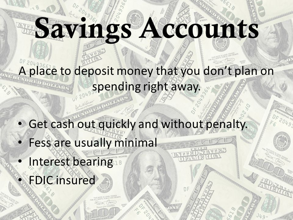 Savings Accounts A place to deposit money that you don't plan on spending right away.