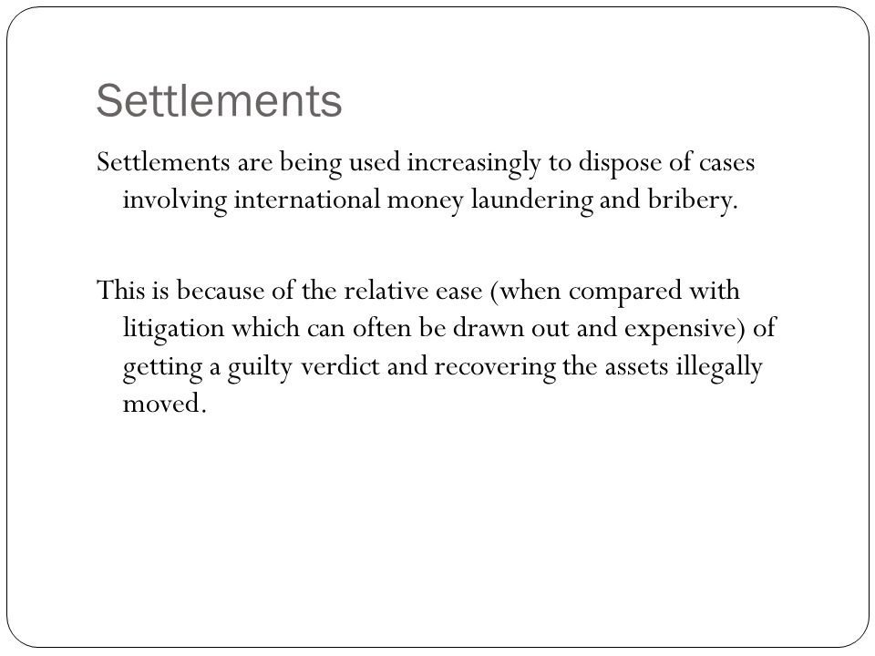Settlements Settlements are being used increasingly to dispose of cases involving international money laundering and bribery.