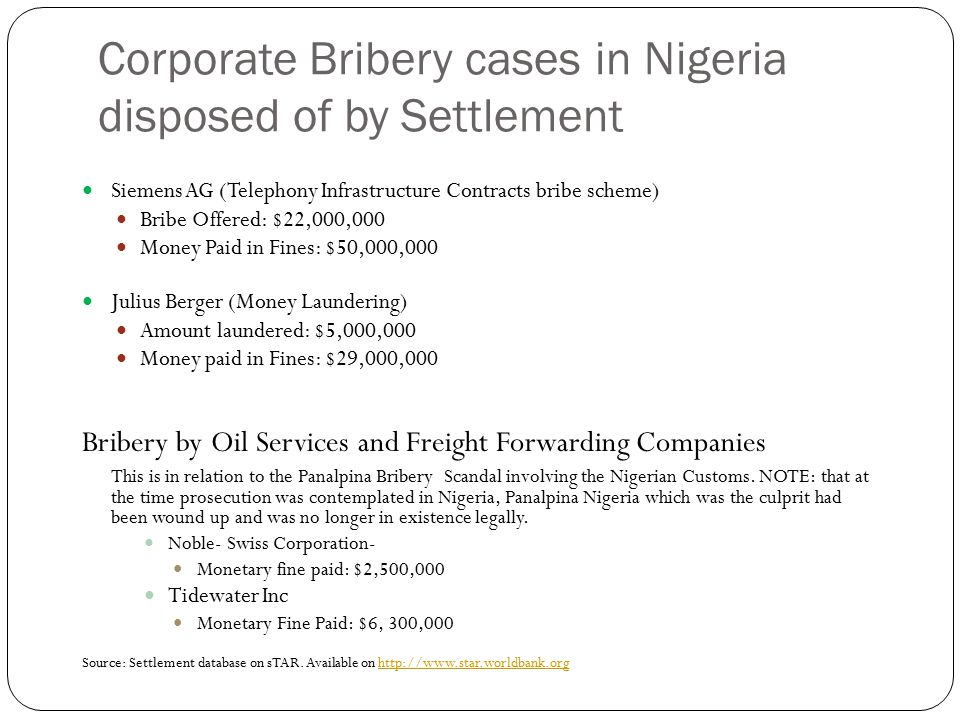 Corporate Bribery cases in Nigeria disposed of by Settlement Siemens AG (Telephony Infrastructure Contracts bribe scheme) Bribe Offered: $22,000,000 Money Paid in Fines: $50,000,000 Julius Berger (Money Laundering) Amount laundered: $5,000,000 Money paid in Fines: $29,000,000 Bribery by Oil Services and Freight Forwarding Companies This is in relation to the Panalpina Bribery Scandal involving the Nigerian Customs.