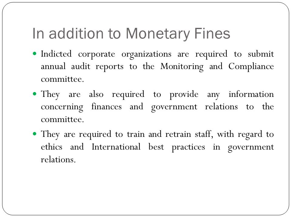 In addition to Monetary Fines Indicted corporate organizations are required to submit annual audit reports to the Monitoring and Compliance committee.