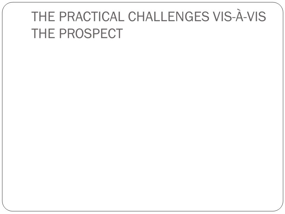 THE PRACTICAL CHALLENGES VIS-À-VIS THE PROSPECT