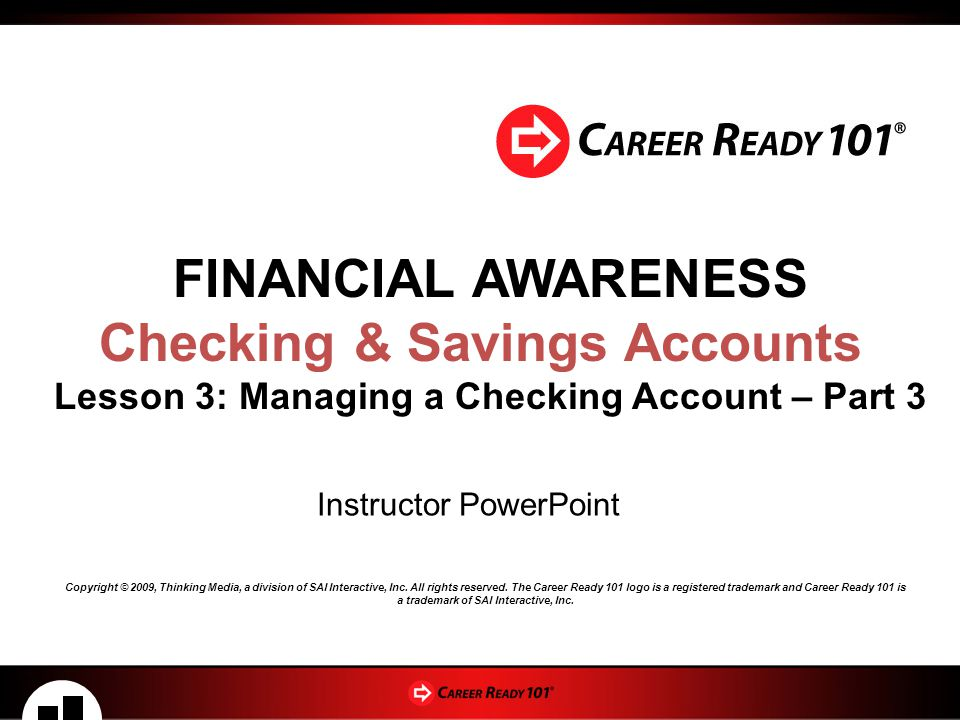 FINANCIAL AWARENESS Checking & Savings Accounts Lesson 3: Managing a Checking Account – Part 3 Instructor PowerPoint Copyright © 2009, Thinking Media, a division of SAI Interactive, Inc.