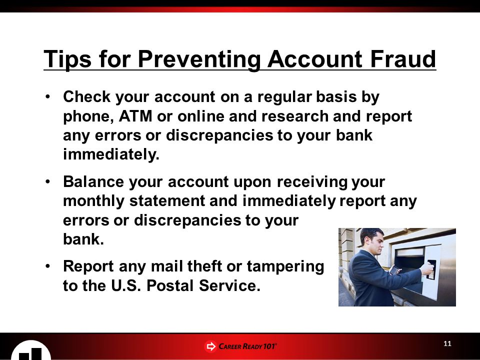 11 Tips for Preventing Account Fraud Check your account on a regular basis by phone, ATM or online and research and report any errors or discrepancies to your bank immediately.