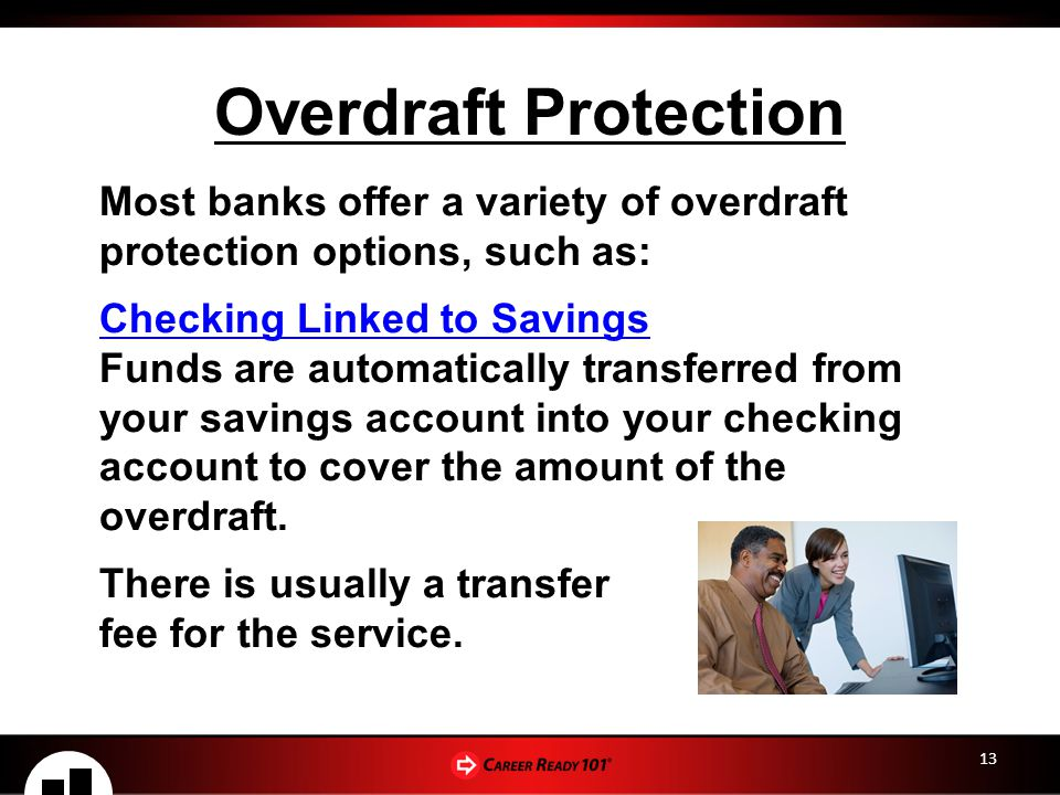 13 Overdraft Protection Most banks offer a variety of overdraft protection options, such as: Checking Linked to Savings Funds are automatically transferred from your savings account into your checking account to cover the amount of the overdraft.