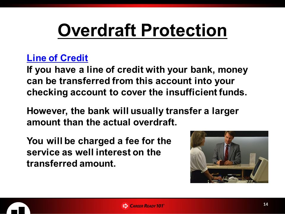 14 Overdraft Protection Line of Credit If you have a line of credit with your bank, money can be transferred from this account into your checking account to cover the insufficient funds.
