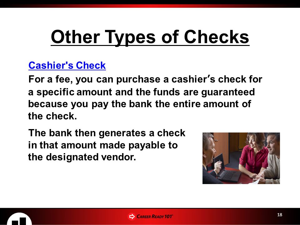 18 Other Types of Checks Cashier s Check For a fee, you can purchase a cashier's check for a specific amount and the funds are guaranteed because you pay the bank the entire amount of the check.