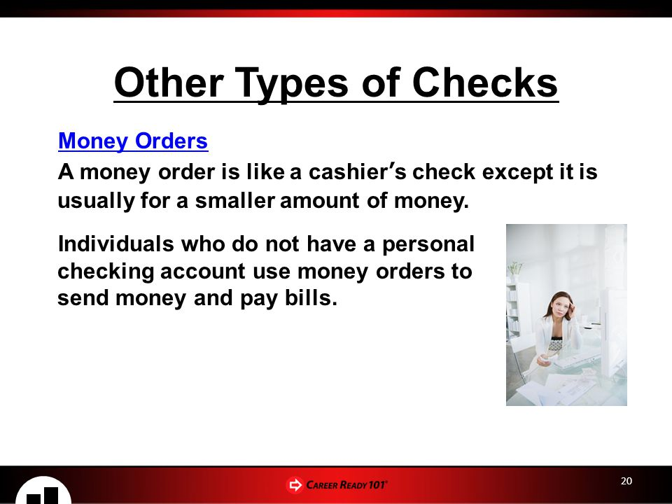 20 Other Types of Checks Money Orders A money order is like a cashier's check except it is usually for a smaller amount of money.