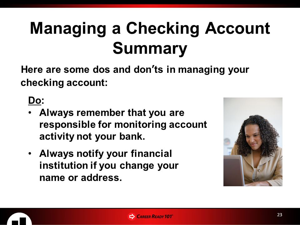 23 Managing a Checking Account Summary Here are some dos and don'ts in managing your checking account: Do: Always remember that you are responsible for monitoring account activity not your bank.