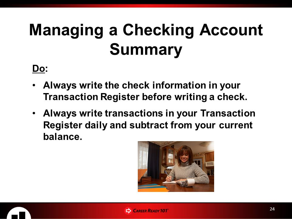 24 Managing a Checking Account Summary Do: Always write the check information in your Transaction Register before writing a check.