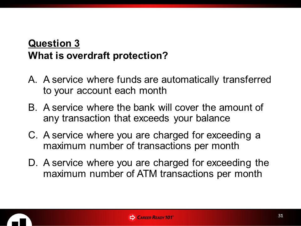 31 A.A service where funds are automatically transferred to your account each month B.A service where the bank will cover the amount of any transaction that exceeds your balance C.A service where you are charged for exceeding a maximum number of transactions per month D.A service where you are charged for exceeding the maximum number of ATM transactions per month Question 3 What is overdraft protection?