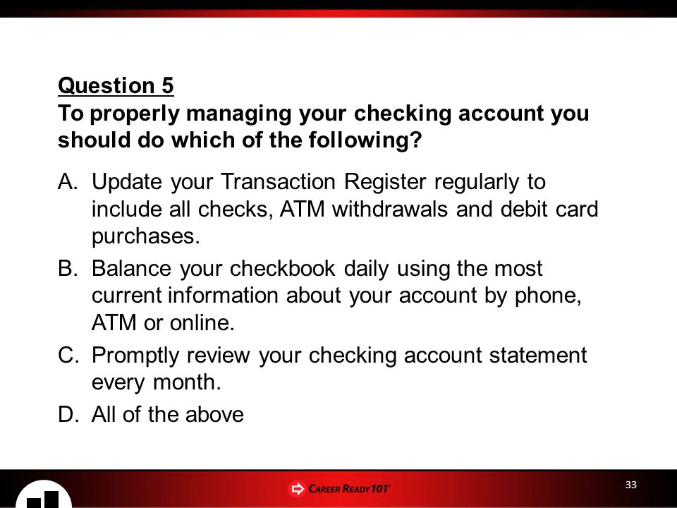 33 A.Update your Transaction Register regularly to include all checks, ATM withdrawals and debit card purchases.