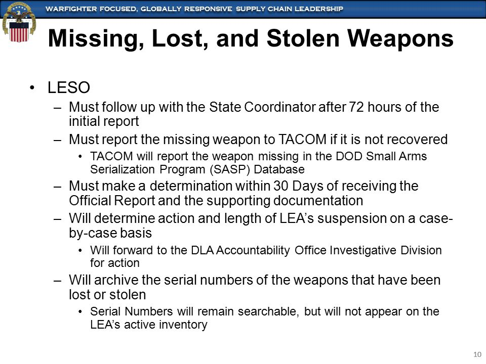WARFIGHTER FOCUSED, GLOBALLY RESPONSIVE SUPPLY CHAIN LEADERSHIP 10 WARFIGHTER FOCUSED, GLOBALLY RESPONSIVE SUPPLY CHAIN LEADERSHIP 10 LESO –Must follow up with the State Coordinator after 72 hours of the initial report –Must report the missing weapon to TACOM if it is not recovered TACOM will report the weapon missing in the DOD Small Arms Serialization Program (SASP) Database –Must make a determination within 30 Days of receiving the Official Report and the supporting documentation –Will determine action and length of LEA's suspension on a case- by-case basis Will forward to the DLA Accountability Office Investigative Division for action –Will archive the serial numbers of the weapons that have been lost or stolen Serial Numbers will remain searchable, but will not appear on the LEA's active inventory Missing, Lost, and Stolen Weapons