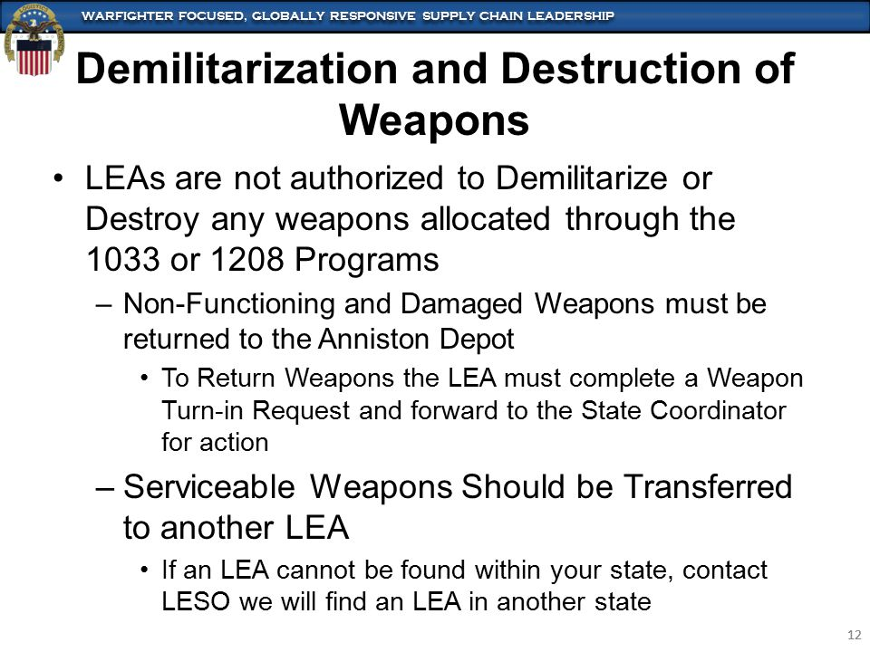WARFIGHTER FOCUSED, GLOBALLY RESPONSIVE SUPPLY CHAIN LEADERSHIP 12 WARFIGHTER FOCUSED, GLOBALLY RESPONSIVE SUPPLY CHAIN LEADERSHIP 12 Demilitarization and Destruction of Weapons LEAs are not authorized to Demilitarize or Destroy any weapons allocated through the 1033 or 1208 Programs –Non-Functioning and Damaged Weapons must be returned to the Anniston Depot To Return Weapons the LEA must complete a Weapon Turn-in Request and forward to the State Coordinator for action –Serviceable Weapons Should be Transferred to another LEA If an LEA cannot be found within your state, contact LESO we will find an LEA in another state