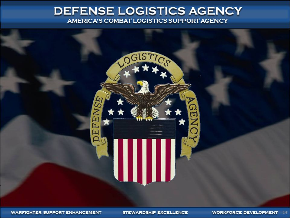 14 DEFENSE LOGISTICS AGENCY AMERICA'S COMBAT LOGISTICS SUPPORT AGENCY DEFENSE LOGISTICS AGENCY AMERICA'S COMBAT LOGISTICS SUPPORT AGENCY 14 WARFIGHTER SUPPORT ENHANCEMENT STEWARDSHIP EXCELLENCE WORKFORCE DEVELOPMENT 14