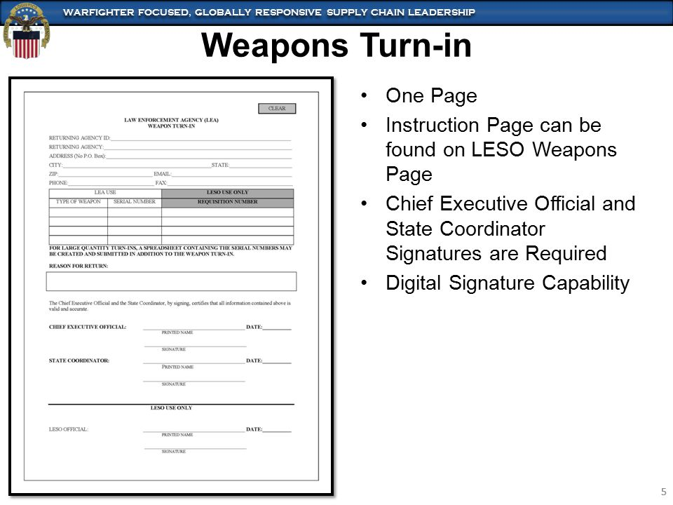 WARFIGHTER FOCUSED, GLOBALLY RESPONSIVE SUPPLY CHAIN LEADERSHIP 5 5 Weapons Turn-in One Page Instruction Page can be found on LESO Weapons Page Chief Executive Official and State Coordinator Signatures are Required Digital Signature Capability