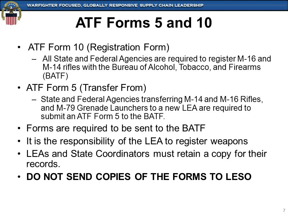 WARFIGHTER FOCUSED, GLOBALLY RESPONSIVE SUPPLY CHAIN LEADERSHIP 7 7 ATF Forms 5 and 10 ATF Form 10 (Registration Form) –All State and Federal Agencies are required to register M-16 and M-14 rifles with the Bureau of Alcohol, Tobacco, and Firearms (BATF) ATF Form 5 (Transfer From) –State and Federal Agencies transferring M-14 and M-16 Rifles, and M-79 Grenade Launchers to a new LEA are required to submit an ATF Form 5 to the BATF.