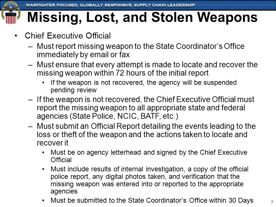 WARFIGHTER FOCUSED, GLOBALLY RESPONSIVE SUPPLY CHAIN LEADERSHIP 8 8 Missing, Lost, and Stolen Weapons Chief Executive Official –Must report missing weapon to the State Coordinator's Office immediately by email or fax –Must ensure that every attempt is made to locate and recover the missing weapon within 72 hours of the initial report If the weapon is not recovered, the agency will be suspended pending review –If the weapon is not recovered, the Chief Executive Official must report the missing weapon to all appropriate state and federal agencies (State Police, NCIC, BATF, etc.) –Must submit an Official Report detailing the events leading to the loss or theft of the weapon and the actions taken to locate and recover it Must be on agency letterhead and signed by the Chief Executive Official Must include results of internal investigation, a copy of the official police report, any digital photos taken, and verification that the missing weapon was entered into or reported to the appropriate agencies Must be submitted to the State Coordinator's Office within 30 Days