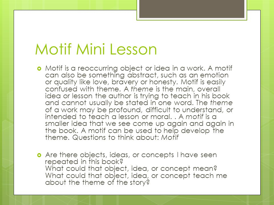 Motif Mini Lesson  Motif is a reoccurring object or idea in a work. A motif can also be something abstract, such as an emotion or quality like love,