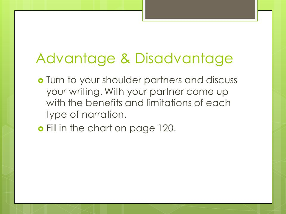 Advantage & Disadvantage  Turn to your shoulder partners and discuss your writing. With your partner come up with the benefits and limitations of eac