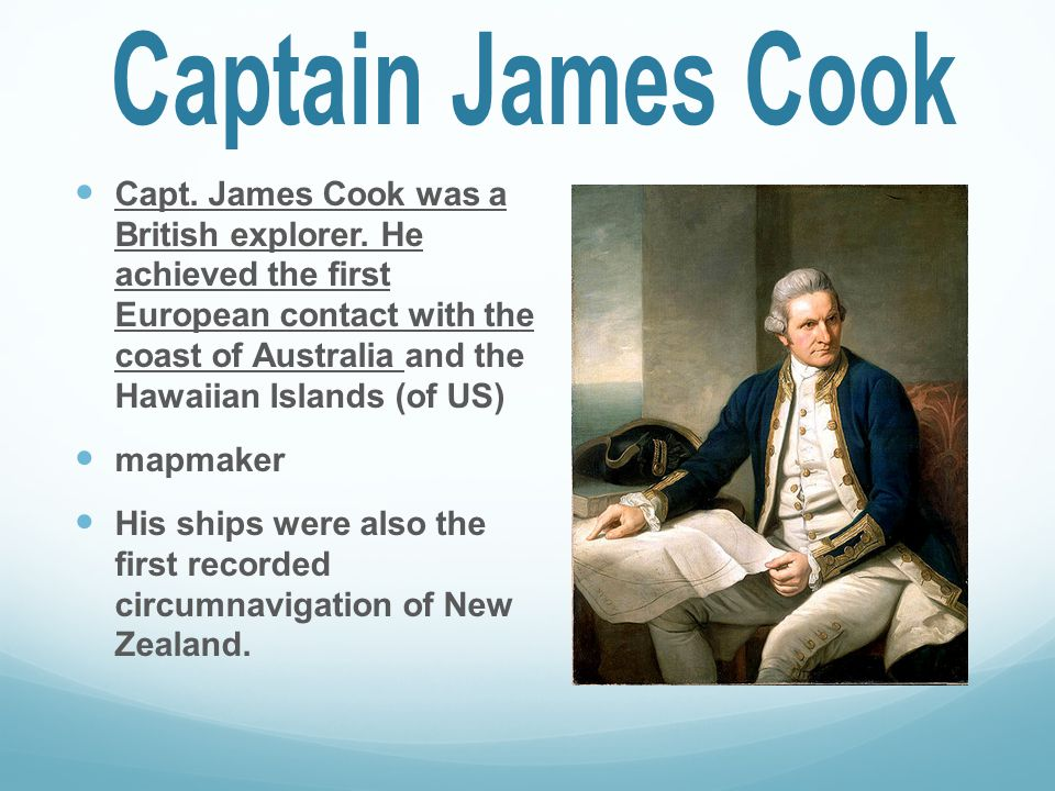 Capt. James Cook was a British explorer. He achieved the first European contact with the coast of Australia and the Hawaiian Islands (of US) mapmaker