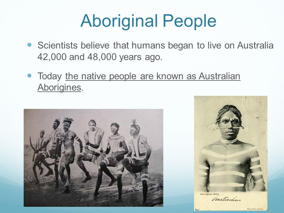 Aboriginal People Scientists believe that humans began to live on Australia 42,000 and 48,000 years ago. Today the native people are known as Australi