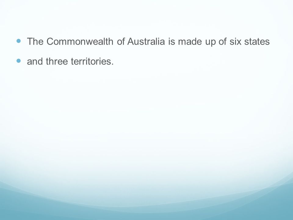 The Commonwealth of Australia is made up of six states and three territories.