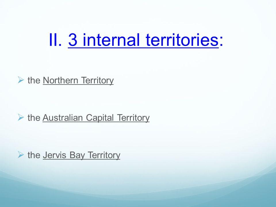 II. 3 internal territories:  the Northern Territory  the Australian Capital Territory  the Jervis Bay Territory