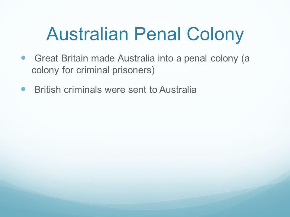 Australian Penal Colony Great Britain made Australia into a penal colony (a colony for criminal prisoners) British criminals were sent to Australia
