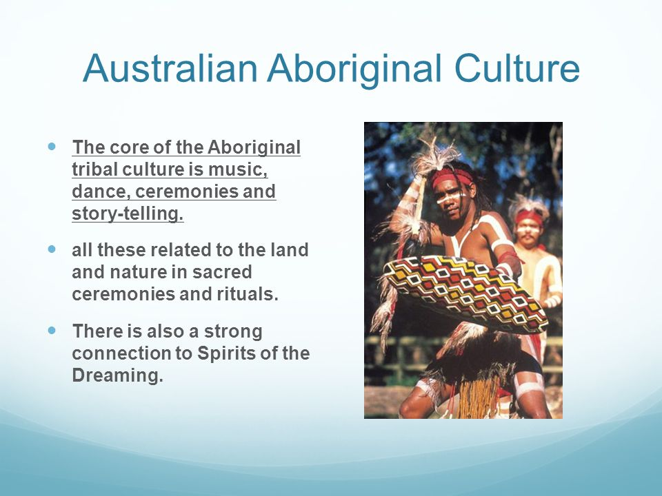Australian Aboriginal Culture The core of the Aboriginal tribal culture is music, dance, ceremonies and story-telling. all these related to the land a