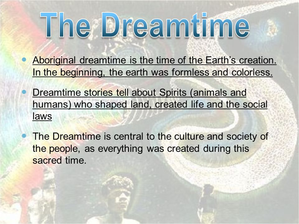 Aboriginal dreamtime is the time of the Earth's creation. In the beginning, the earth was formless and colorless. Dreamtime stories tell about Spirits
