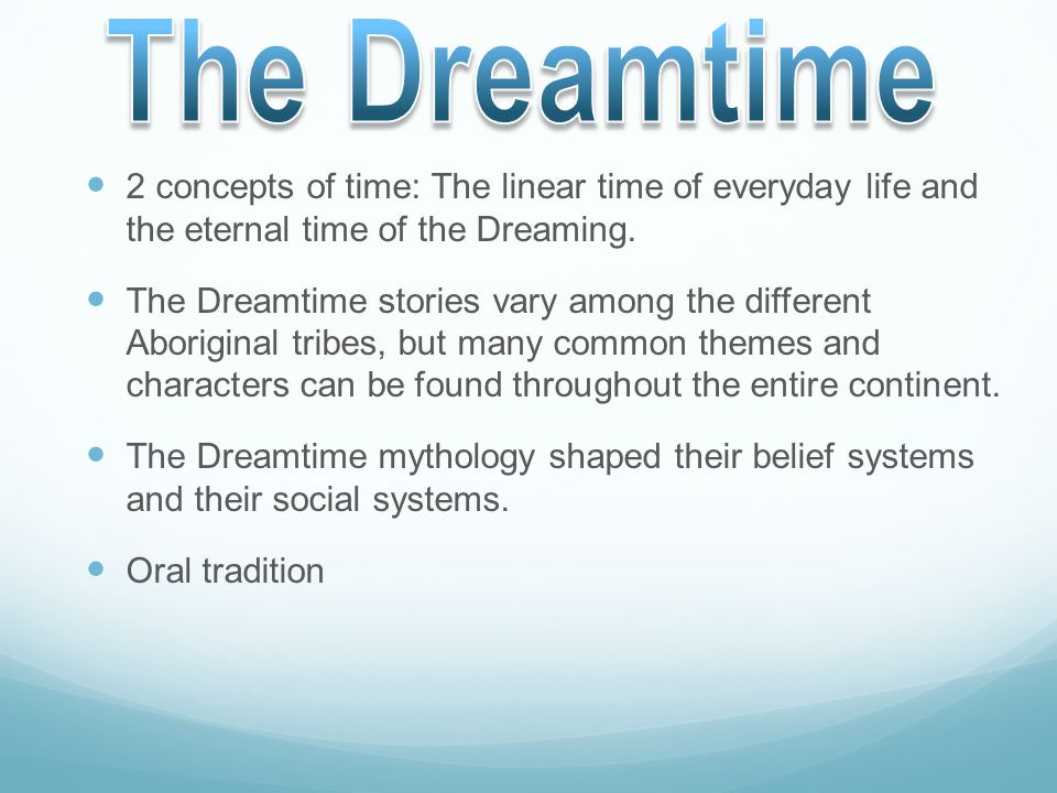2 concepts of time: The linear time of everyday life and the eternal time of the Dreaming. The Dreamtime stories vary among the different Aboriginal t