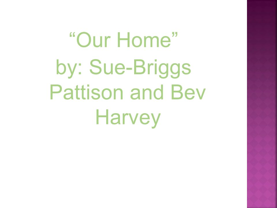 Our Home by: Sue-Briggs Pattison and Bev Harvey